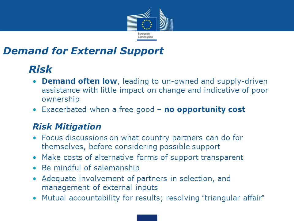Demand for External Support Risk Demand often low, leading to un-owned and supply-driven assistance with little impact on change and indicative of poor ownership Exacerbated when a free good – no opportunity cost Risk Mitigation Focus discussions on what country partners can do for themselves, before considering possible support Make costs of alternative forms of support transparent Be mindful of salemanship Adequate involvement of partners in selection, and management of external inputs Mutual accountability for results; resolving triangular affair