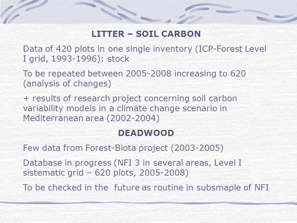 LITTER – SOIL CARBON Data of 420 plots in one single inventory (ICP-Forest Level I grid, 1993-1996): stock To be repeated between 2005-2008 increasing to 620 (analysis of changes) + results of research project concerning soil carbon variability models in a climate change scenario in Mediterranean area (2002-2004) DEADWOOD Few data from Forest-Biota project (2003-2005) Database in progress (NFI 3 in several areas, Level I sistematic grid – 620 plots, 2005-2008) To be checked in the future as routine in subsmaple of NFI