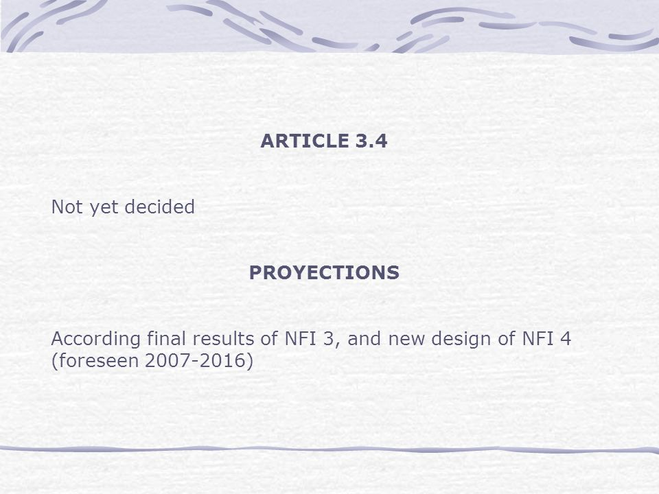 ARTICLE 3.4 Not yet decided PROYECTIONS According final results of NFI 3, and new design of NFI 4 (foreseen 2007-2016)