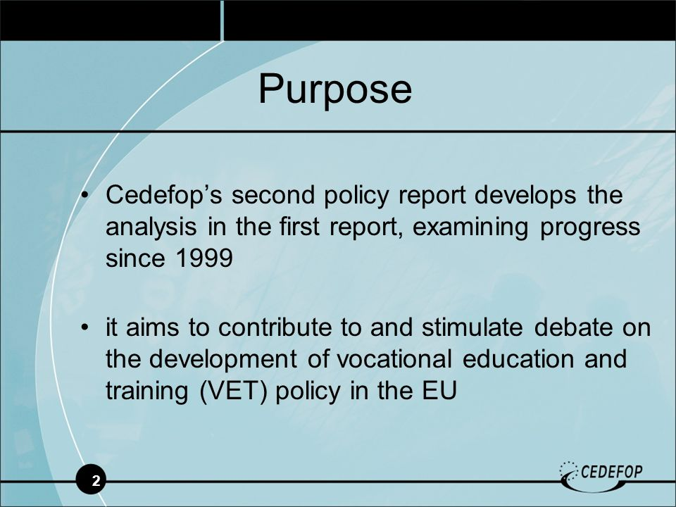 2 Cedefops second policy report develops the analysis in the first report, examining progress since 1999 it aims to contribute to and stimulate debate on the development of vocational education and training (VET) policy in the EU Purpose