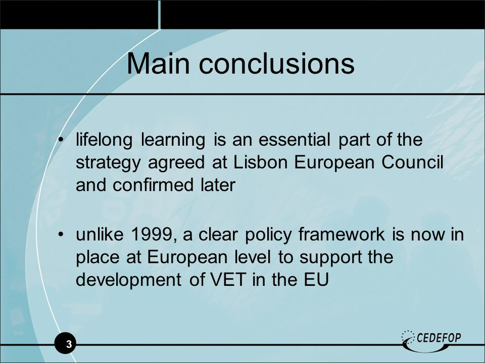 3 lifelong learning is an essential part of the strategy agreed at Lisbon European Council and confirmed later unlike 1999, a clear policy framework is now in place at European level to support the development of VET in the EU Main conclusions