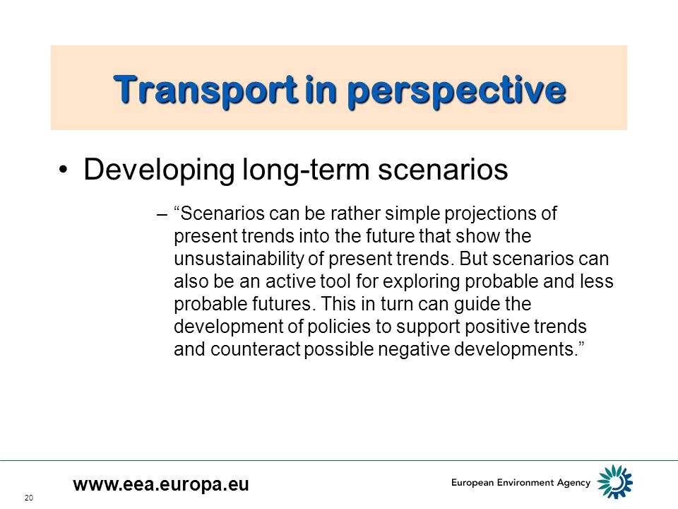 20 Transport in perspective Developing long term scenarios –Scenarios can be rather simple projections of present trends into the future that show the unsustainability of present trends.