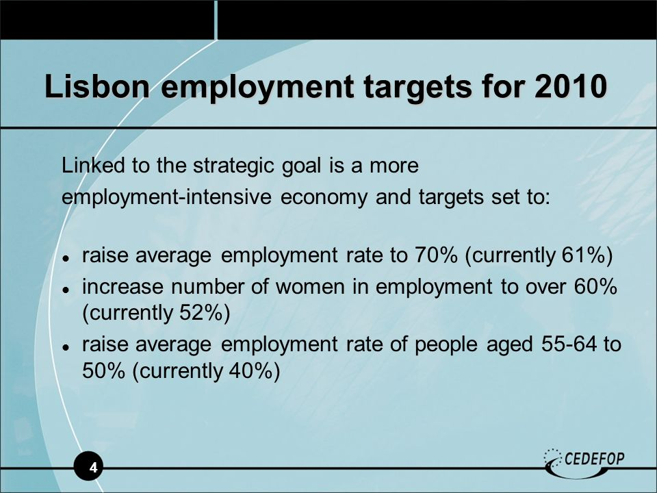 4 Linked to the strategic goal is a more employment-intensive economy and targets set to: raise average employment rate to 70% (currently 61%) increase number of women in employment to over 60% (currently 52%) raise average employment rate of people aged to 50% (currently 40%) Lisbon employment targets for 2010