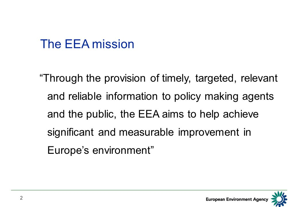 2 The EEA mission Through the provision of timely, targeted, relevant and reliable information to policy making agents and the public, the EEA aims to help achieve significant and measurable improvement in Europes environment