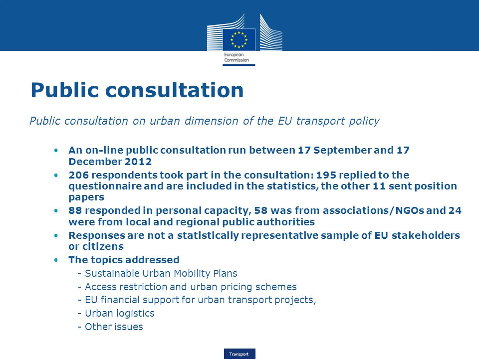 Transport Public consultation Public consultation on urban dimension of the EU transport policy An on-line public consultation run between 17 September and 17 December respondents took part in the consultation: 195 replied to the questionnaire and are included in the statistics, the other 11 sent position papers 88 responded in personal capacity, 58 was from associations/NGOs and 24 were from local and regional public authorities Responses are not a statistically representative sample of EU stakeholders or citizens The topics addressed - Sustainable Urban Mobility Plans - Access restriction and urban pricing schemes - EU financial support for urban transport projects, - Urban logistics - Other issues