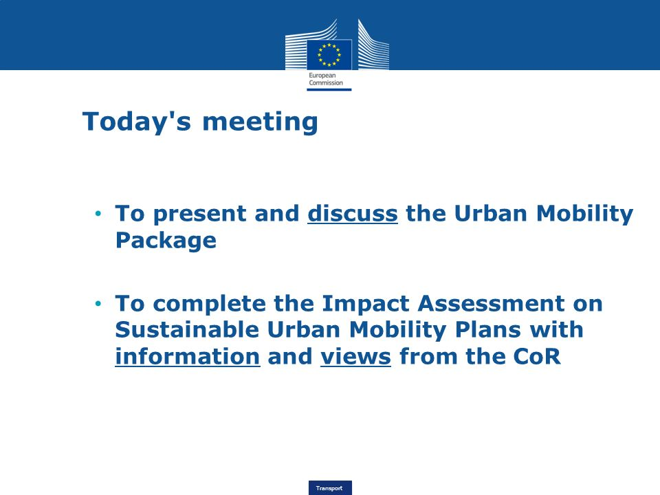 Transport Today s meeting To present and discuss the Urban Mobility Package To complete the Impact Assessment on Sustainable Urban Mobility Plans with information and views from the CoR