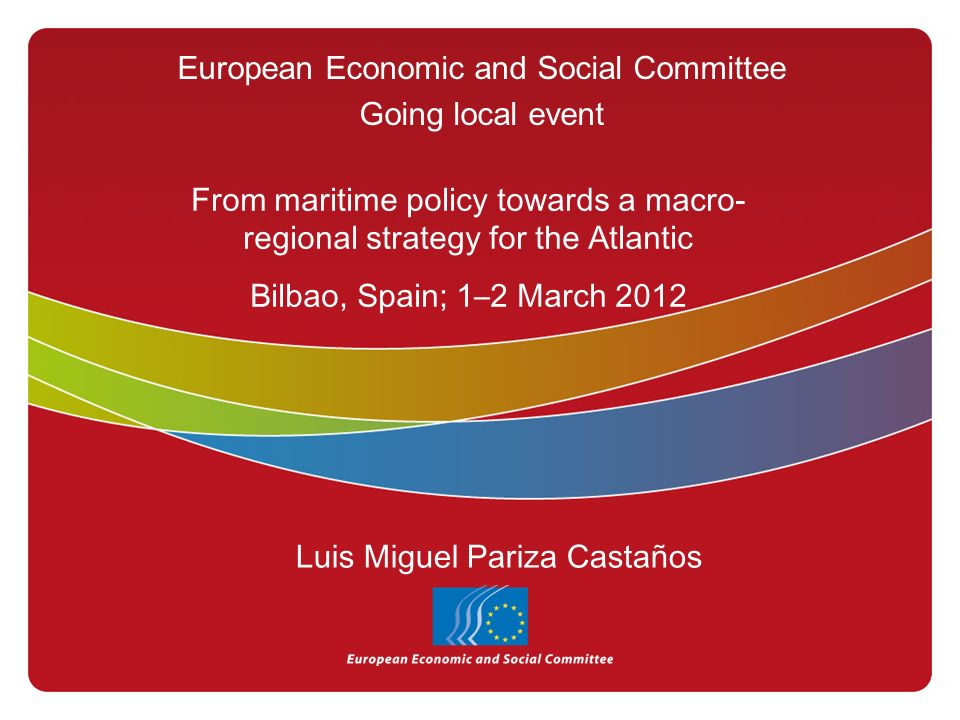 European Economic and Social Committee Going local event From maritime policy towards a macro- regional strategy for the Atlantic Bilbao, Spain; 1–2 March 2012 Luis Miguel Pariza Castaños