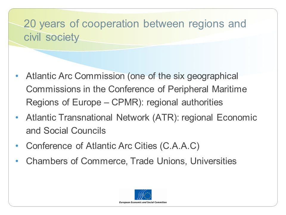 20 years of cooperation between regions and civil society Atlantic Arc Commission (one of the six geographical Commissions in the Conference of Peripheral Maritime Regions of Europe – CPMR): regional authorities Atlantic Transnational Network (ATR): regional Economic and Social Councils Conference of Atlantic Arc Cities (C.A.A.C) Chambers of Commerce, Trade Unions, Universities