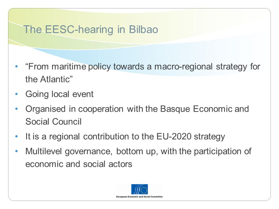 The EESC-hearing in Bilbao From maritime policy towards a macro-regional strategy for the Atlantic Going local event Organised in cooperation with the Basque Economic and Social Council It is a regional contribution to the EU-2020 strategy Multilevel governance, bottom up, with the participation of economic and social actors