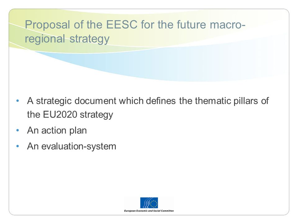 Proposal of the EESC for the future macro- regional strategy A strategic document which defines the thematic pillars of the EU2020 strategy An action plan An evaluation-system