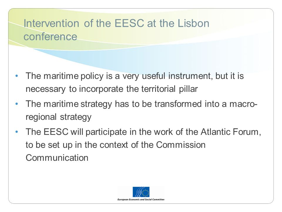 Intervention of the EESC at the Lisbon conference The maritime policy is a very useful instrument, but it is necessary to incorporate the territorial pillar The maritime strategy has to be transformed into a macro- regional strategy The EESC will participate in the work of the Atlantic Forum, to be set up in the context of the Commission Communication