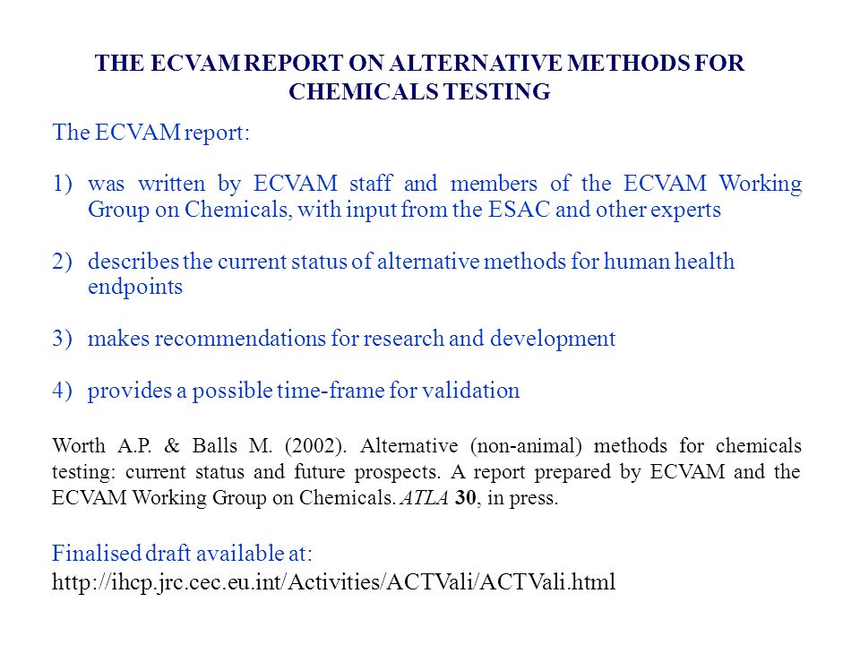 THE ECVAM REPORT ON ALTERNATIVE METHODS FOR CHEMICALS TESTING The ECVAM report: 1)was written by ECVAM staff and members of the ECVAM Working Group on Chemicals, with input from the ESAC and other experts 2)describes the current status of alternative methods for human health endpoints 3)makes recommendations for research and development 4) provides a possible time-frame for validation Worth A.P.