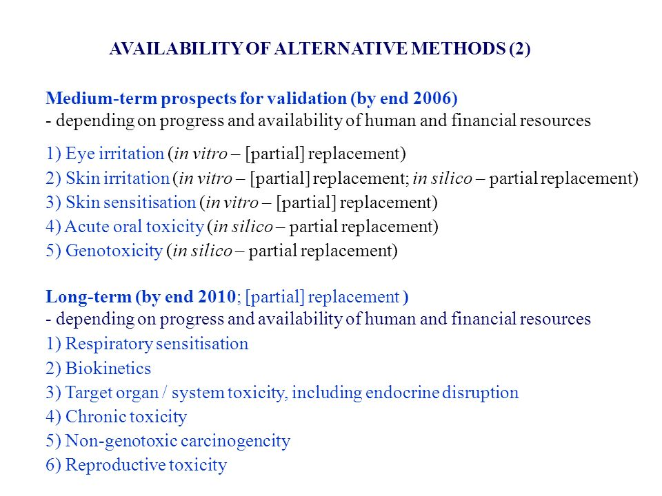 AVAILABILITY OF ALTERNATIVE METHODS (2) Medium-term prospects for validation (by end 2006) - depending on progress and availability of human and financial resources 1) Eye irritation (in vitro – [partial] replacement) 2) Skin irritation (in vitro – [partial] replacement; in silico – partial replacement) 3) Skin sensitisation (in vitro – [partial] replacement) 4) Acute oral toxicity (in silico – partial replacement) 5) Genotoxicity (in silico – partial replacement) Long-term (by end 2010; [partial] replacement ) - depending on progress and availability of human and financial resources 1) Respiratory sensitisation 2) Biokinetics 3) Target organ / system toxicity, including endocrine disruption 4) Chronic toxicity 5) Non-genotoxic carcinogencity 6) Reproductive toxicity