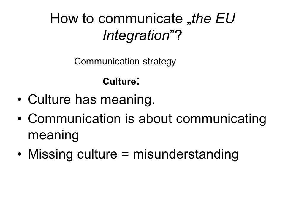 How to communicate the EU Integration. Communication strategy Culture : Culture has meaning.
