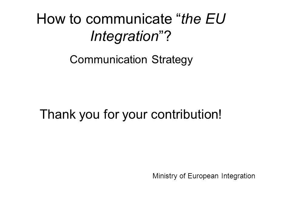 How to communicate the EU Integration. Communication Strategy Thank you for your contribution.
