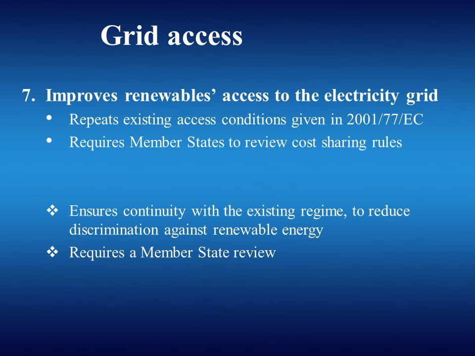 Grid access 7.Improves renewables access to the electricity grid Repeats existing access conditions given in 2001/77/EC Requires Member States to review cost sharing rules Ensures continuity with the existing regime, to reduce discrimination against renewable energy Requires a Member State review