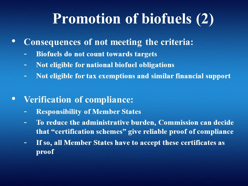 Consequences of not meeting the criteria: - Biofuels do not count towards targets - Not eligible for national biofuel obligations - Not eligible for tax exemptions and similar financial support Verification of compliance: - Responsibility of Member States - To reduce the administrative burden, Commission can decide that certification schemes give reliable proof of compliance - If so, all Member States have to accept these certificates as proof Promotion of biofuels (2)