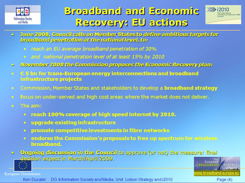 Ken Ducatel: : DG Information Society and Media, Unit: Lisbon Strategy and i2010Page (4) Broadband and Economic Recovery: EU actions June 2008, Council calls on Member States to define ambitious targets for broadband penetration at the national level, to:June 2008, Council calls on Member States to define ambitious targets for broadband penetration at the national level, to: reach an EU average broadband penetration of 30% and national penetration level of at least 15% by 2010 November 2008 the Commission proposes the Economic Recovery plan:November 2008 the Commission proposes the Economic Recovery plan: 5 bn for trans-European energy interconnections and broadband infrastructure projects Commission, Member States and stakeholders to develop a broadband strategy focus on under-served and high cost areas where the market does not deliver.