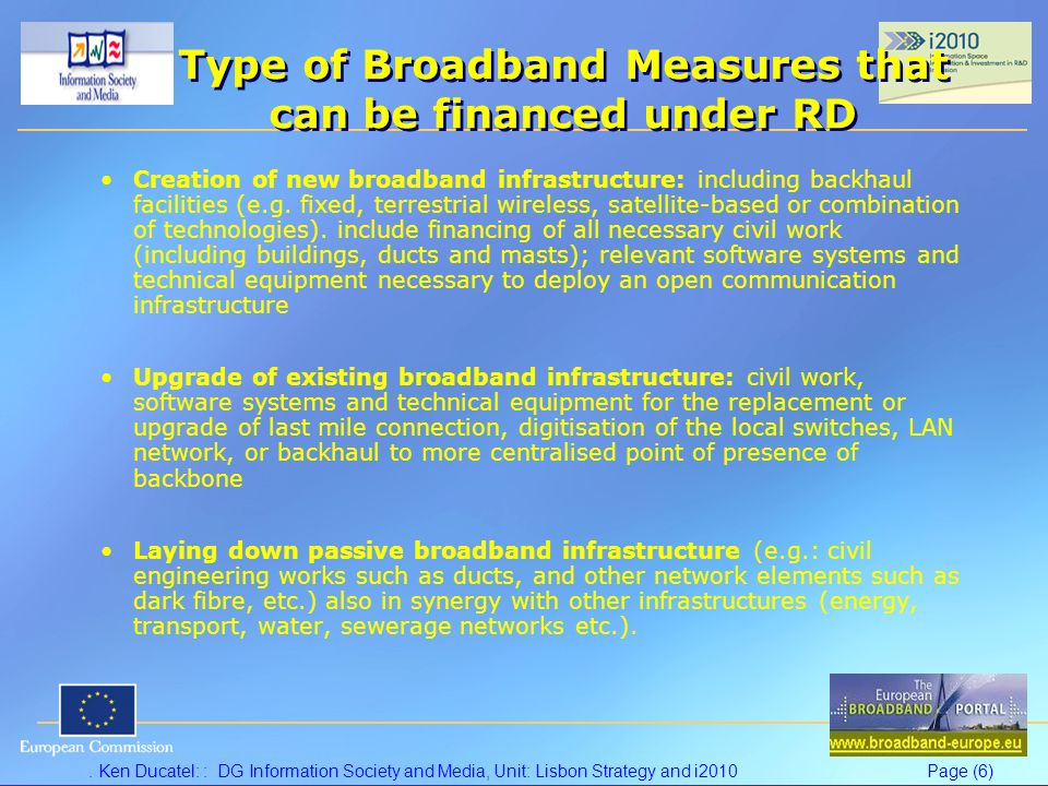 Ken Ducatel: : DG Information Society and Media, Unit: Lisbon Strategy and i2010Page (6) Type of Broadband Measures that can be financed under RD Creation of new broadband infrastructure: including backhaul facilities (e.g.