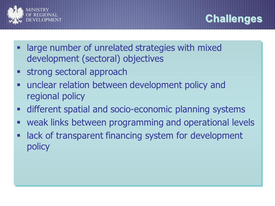 Challenges large number of unrelated strategies with mixed development (sectoral) objectives strong sectoral approach unclear relation between development policy and regional policy different spatial and socio-economic planning systems weak links between programming and operational levels lack of transparent financing system for development policy large number of unrelated strategies with mixed development (sectoral) objectives strong sectoral approach unclear relation between development policy and regional policy different spatial and socio-economic planning systems weak links between programming and operational levels lack of transparent financing system for development policy