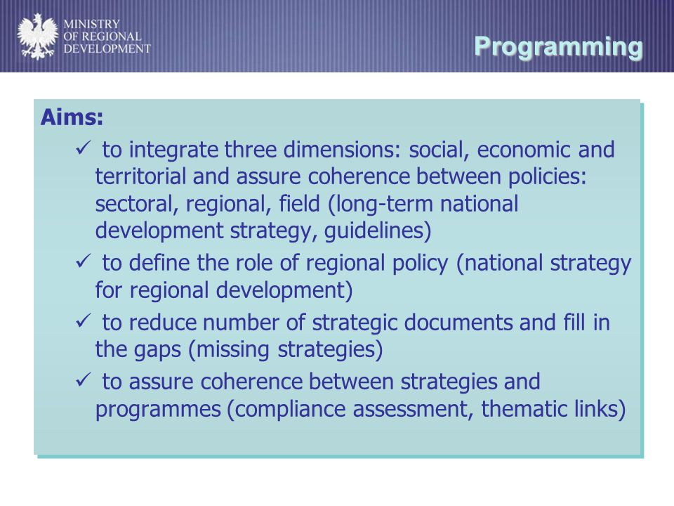 Programming Aims: to integrate three dimensions: social, economic and territorial and assure coherence between policies: sectoral, regional, field (long-term national development strategy, guidelines) to define the role of regional policy (national strategy for regional development) to reduce number of strategic documents and fill in the gaps (missing strategies) to assure coherence between strategies and programmes (compliance assessment, thematic links) Aims: to integrate three dimensions: social, economic and territorial and assure coherence between policies: sectoral, regional, field (long-term national development strategy, guidelines) to define the role of regional policy (national strategy for regional development) to reduce number of strategic documents and fill in the gaps (missing strategies) to assure coherence between strategies and programmes (compliance assessment, thematic links)