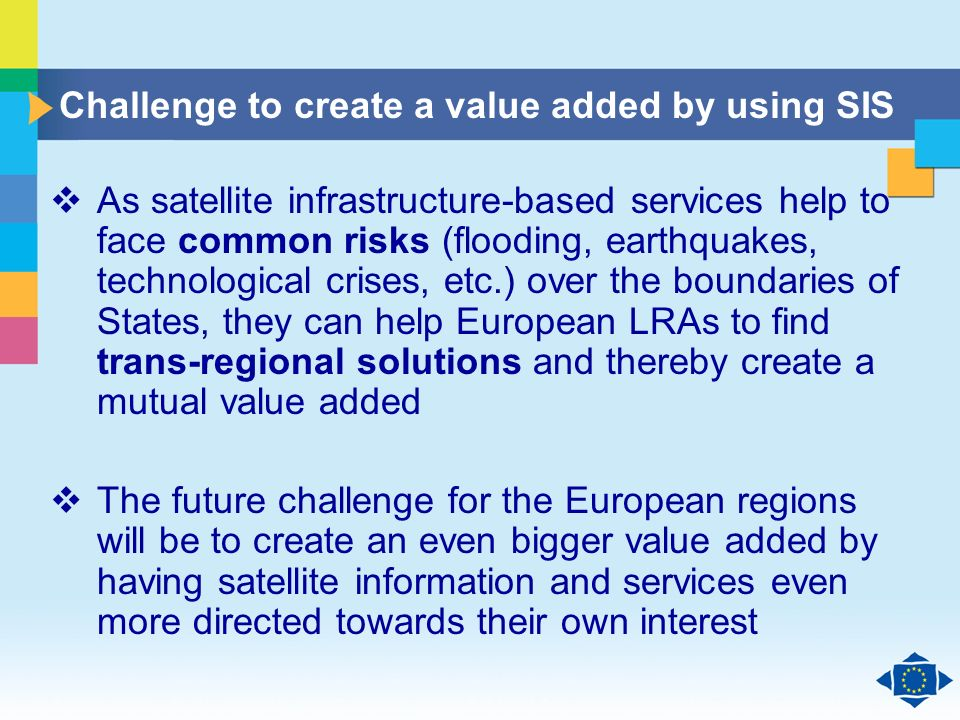 Click to edit Master title style Click to edit Master text styles Second level Third level Fourth level Fifth level 11 Challenge to create a value added by using SIS As satellite infrastructure-based services help to face common risks (flooding, earthquakes, technological crises, etc.) over the boundaries of States, they can help European LRAs to find trans-regional solutions and thereby create a mutual value added The future challenge for the European regions will be to create an even bigger value added by having satellite information and services even more directed towards their own interest