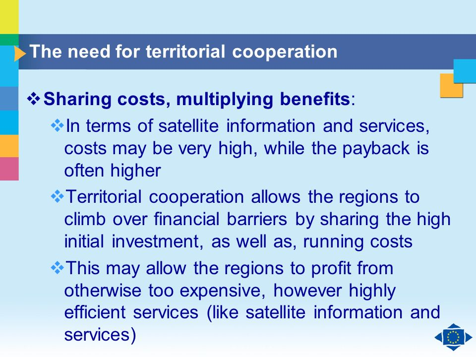 Click to edit Master title style Click to edit Master text styles Second level Third level Fourth level Fifth level 13 The need for territorial cooperation Sharing costs, multiplying benefits: In terms of satellite information and services, costs may be very high, while the payback is often higher Territorial cooperation allows the regions to climb over financial barriers by sharing the high initial investment, as well as, running costs This may allow the regions to profit from otherwise too expensive, however highly efficient services (like satellite information and services)