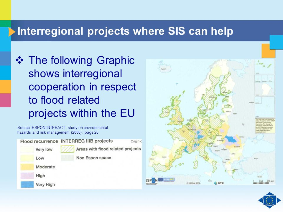 Click to edit Master title style Click to edit Master text styles Second level Third level Fourth level Fifth level 14 Interregional projects where SIS can help The following Graphic shows interregional cooperation in respect to flood related projects within the EU Source: ESPON-INTERACT study on environmental hazards and risk management (2006), page 26