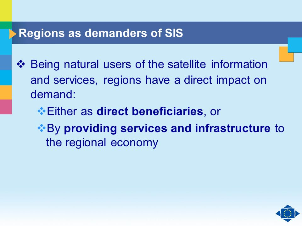 Click to edit Master title style Click to edit Master text styles Second level Third level Fourth level Fifth level 18 Regions as demanders of SIS Being natural users of the satellite information and services, regions have a direct impact on demand: Either as direct beneficiaries, or By providing services and infrastructure to the regional economy