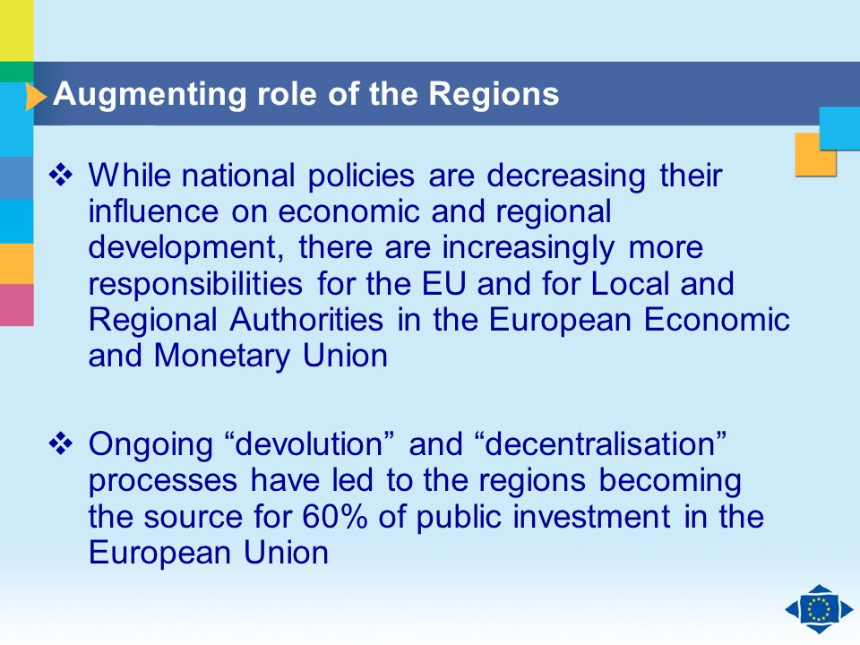 Click to edit Master title style Click to edit Master text styles Second level Third level Fourth level Fifth level 6 Augmenting role of the Regions While national policies are decreasing their influence on economic and regional development, there are increasingly more responsibilities for the EU and for Local and Regional Authorities in the European Economic and Monetary Union Ongoing devolution and decentralisation processes have led to the regions becoming the source for 60% of public investment in the European Union