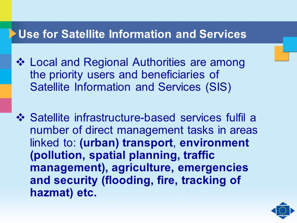 Click to edit Master title style Click to edit Master text styles Second level Third level Fourth level Fifth level 8 Use for Satellite Information and Services Local and Regional Authorities are among the priority users and beneficiaries of Satellite Information and Services (SIS) Satellite infrastructure-based services fulfil a number of direct management tasks in areas linked to: (urban) transport, environment (pollution, spatial planning, traffic management), agriculture, emergencies and security (flooding, fire, tracking of hazmat) etc.