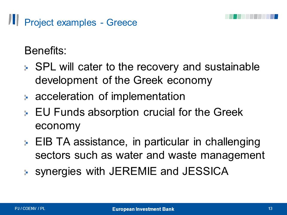 PJ / COENV / PL13 European Investment Bank Project examples - Greece Benefits: SPL will cater to the recovery and sustainable development of the Greek economy acceleration of implementation EU Funds absorption crucial for the Greek economy EIB TA assistance, in particular in challenging sectors such as water and waste management synergies with JEREMIE and JESSICA
