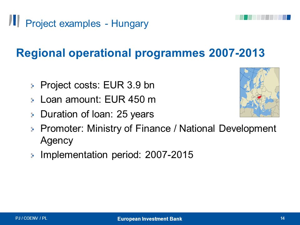 PJ / COENV / PL14 European Investment Bank Project examples - Hungary Regional operational programmes 2007-2013 Project costs: EUR 3.9 bn Loan amount: EUR 450 m Duration of loan: 25 years Promoter: Ministry of Finance / National Development Agency Implementation period: 2007-2015