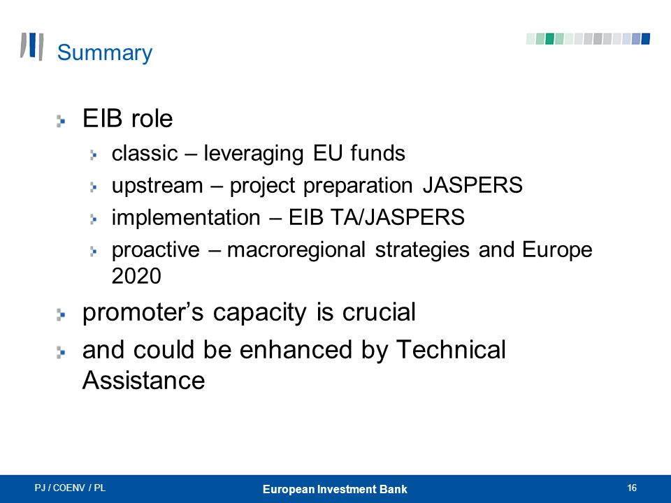PJ / COENV / PL16 European Investment Bank Summary EIB role classic – leveraging EU funds upstream – project preparation JASPERS implementation – EIB TA/JASPERS proactive – macroregional strategies and Europe 2020 promoters capacity is crucial and could be enhanced by Technical Assistance