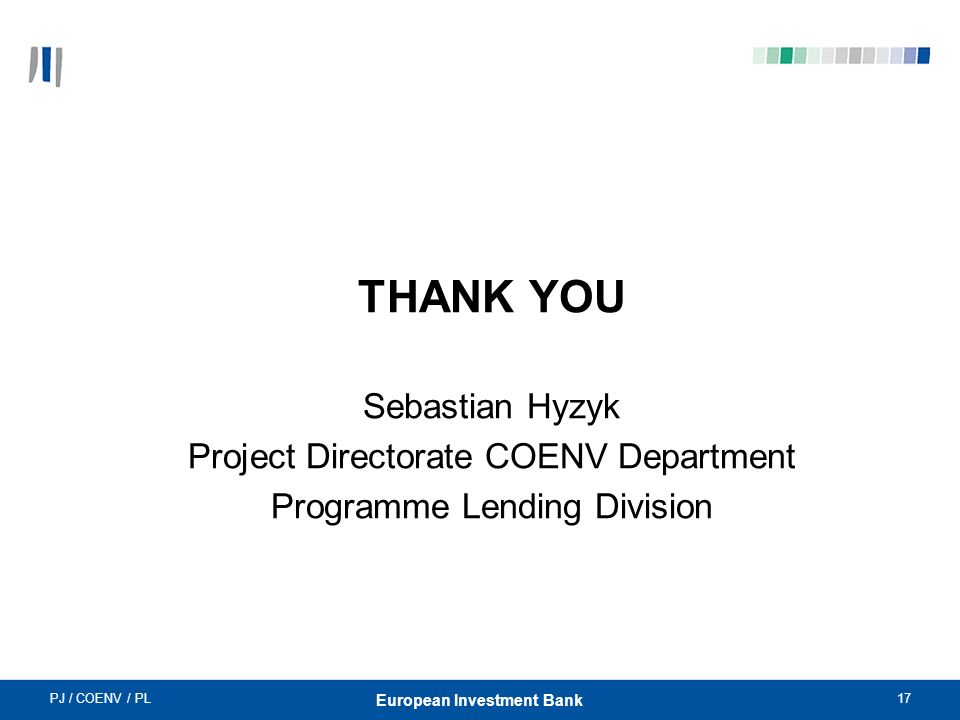 PJ / COENV / PL17 European Investment Bank THANK YOU Sebastian Hyzyk Project Directorate COENV Department Programme Lending Division