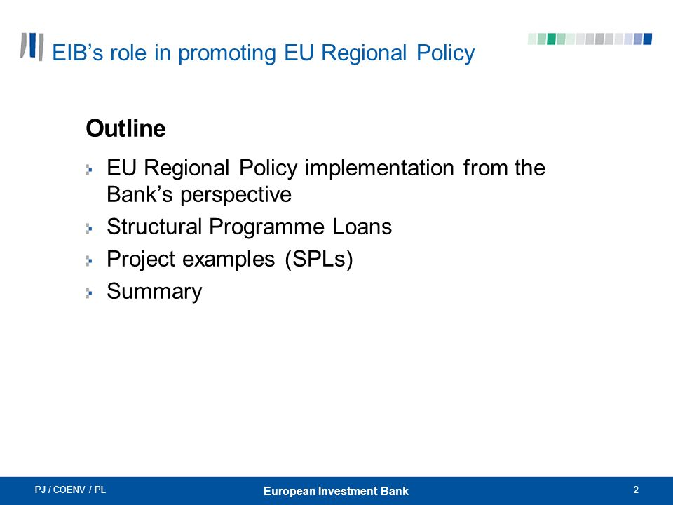 PJ / COENV / PL2 European Investment Bank EIBs role in promoting EU Regional Policy Outline EU Regional Policy implementation from the Banks perspective Structural Programme Loans Project examples (SPLs) Summary