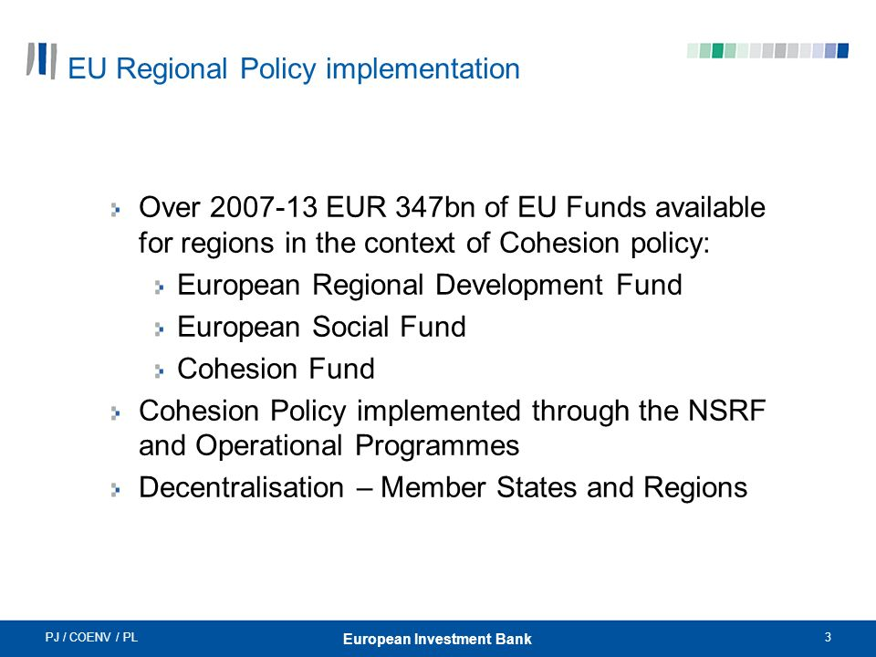 PJ / COENV / PL3 European Investment Bank EU Regional Policy implementation Over 2007-13 EUR 347bn of EU Funds available for regions in the context of Cohesion policy: European Regional Development Fund European Social Fund Cohesion Fund Cohesion Policy implemented through the NSRF and Operational Programmes Decentralisation – Member States and Regions