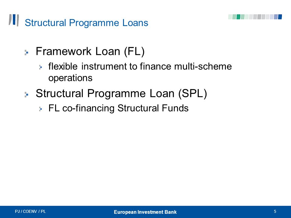 PJ / COENV / PL5 European Investment Bank Structural Programme Loans Framework Loan (FL) flexible instrument to finance multi-scheme operations Structural Programme Loan (SPL) FL co-financing Structural Funds