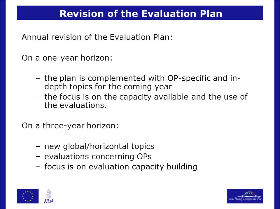Revision of the Evaluation Plan Annual revision of the Evaluation Plan: On a one-year horizon: –the plan is complemented with OP-specific and in- depth topics for the coming year –the focus is on the capacity available and the use of the evaluations.