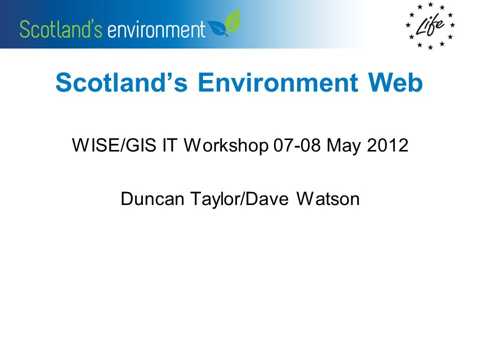 Scotlands Environment Web WISE/GIS IT Workshop 07-08 May 2012 Duncan Taylor/Dave Watson
