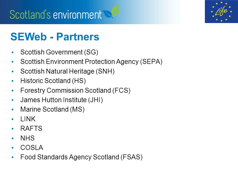 SEWeb - Partners Scottish Government (SG) Scottish Environment Protection Agency (SEPA) Scottish Natural Heritage (SNH) Historic Scotland (HS) Forestry Commission Scotland (FCS) James Hutton Institute (JHI) Marine Scotland (MS) LINK RAFTS NHS COSLA Food Standards Agency Scotland (FSAS)