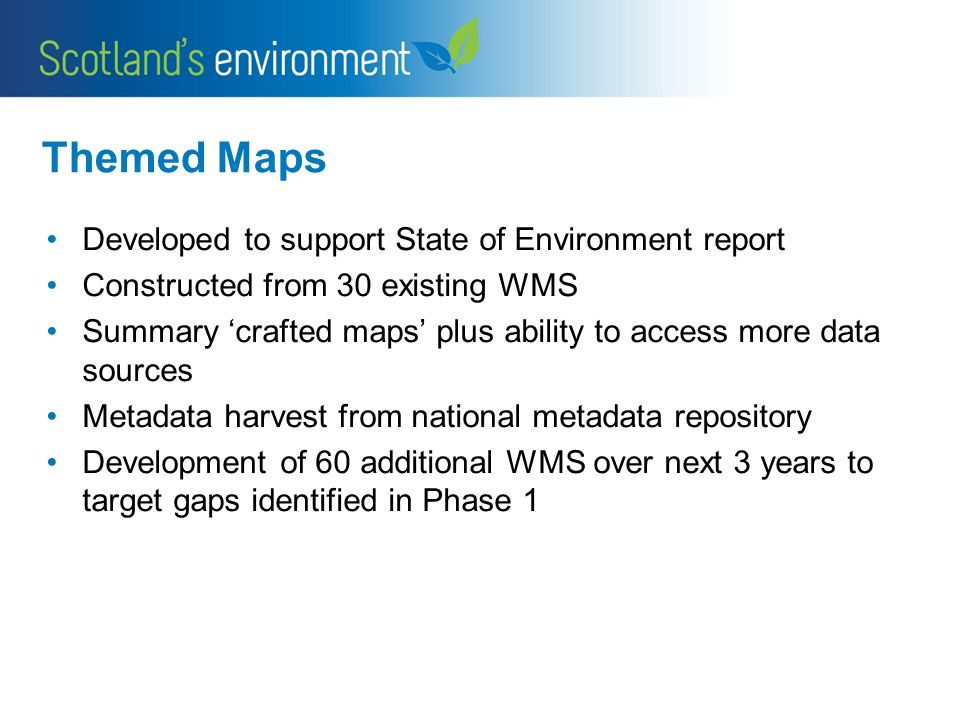 Themed Maps Developed to support State of Environment report Constructed from 30 existing WMS Summary crafted maps plus ability to access more data sources Metadata harvest from national metadata repository Development of 60 additional WMS over next 3 years to target gaps identified in Phase 1