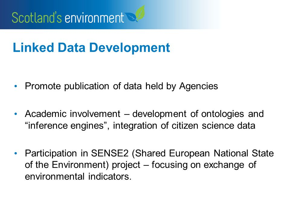 Linked Data Development Promote publication of data held by Agencies Academic involvement – development of ontologies and inference engines, integration of citizen science data Participation in SENSE2 (Shared European National State of the Environment) project – focusing on exchange of environmental indicators.
