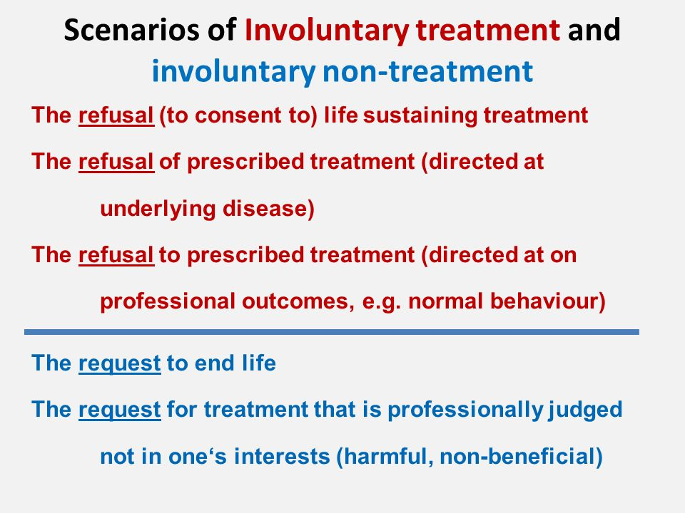Scenarios of Involuntary treatment and involuntary non-treatment The refusal (to consent to) life sustaining treatment The refusal of prescribed treatment (directed at underlying disease) The refusal to prescribed treatment (directed at on professional outcomes, e.g.
