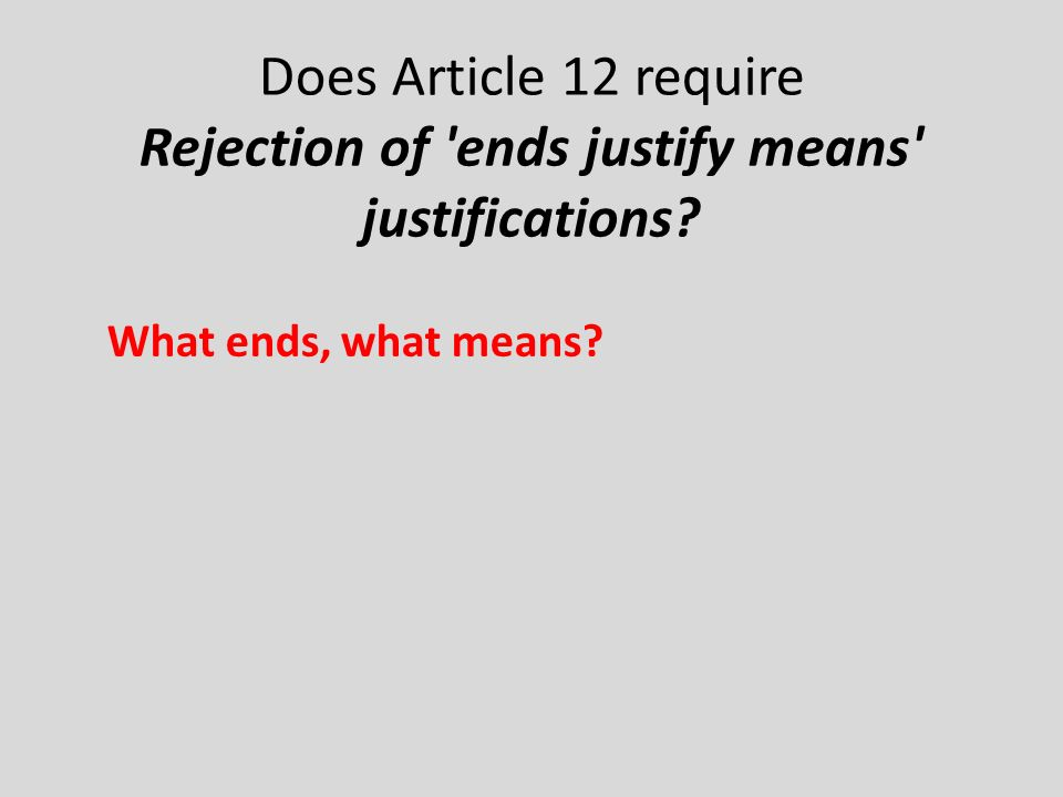 Does Article 12 require Rejection of ends justify means justifications What ends, what means