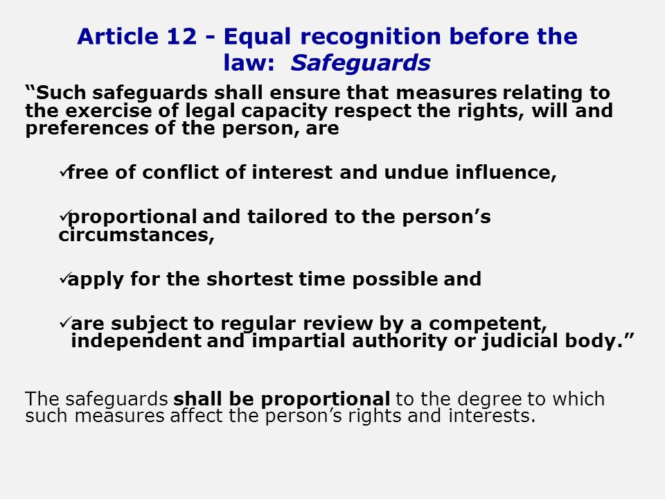 Article 12 - Equal recognition before the law: Safeguards Such safeguards shall ensure that measures relating to the exercise of legal capacity respect the rights, will and preferences of the person, are free of conflict of interest and undue influence, proportional and tailored to the persons circumstances, apply for the shortest time possible and are subject to regular review by a competent, independent and impartial authority or judicial body.