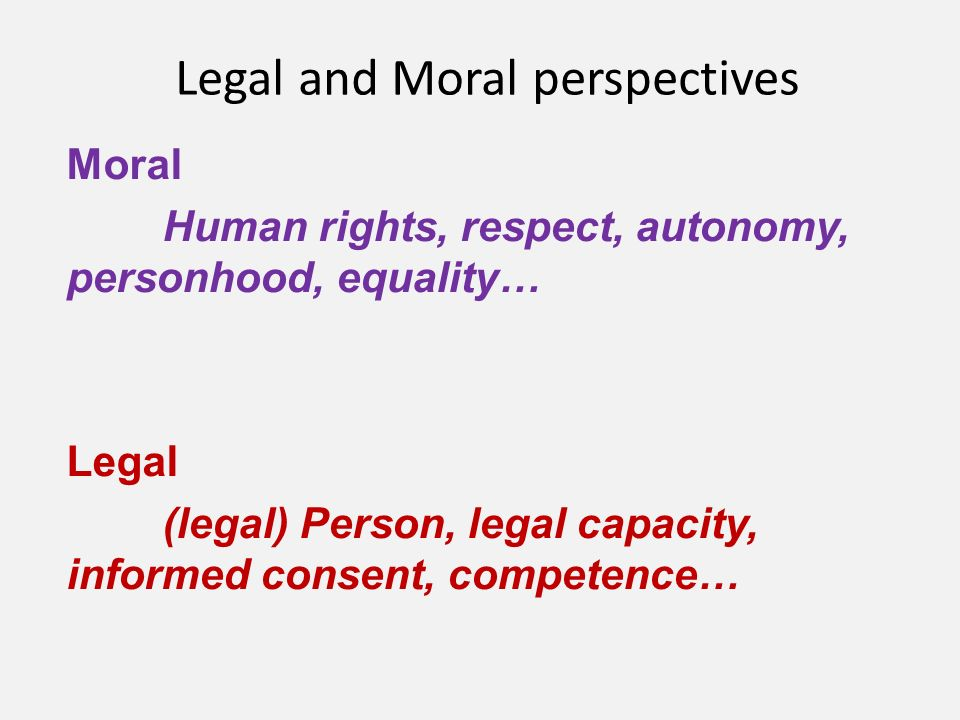 Legal and Moral perspectives Moral Human rights, respect, autonomy, personhood, equality… Legal (legal) Person, legal capacity, informed consent, competence…