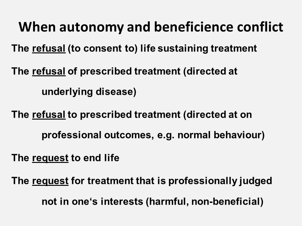 When autonomy and beneficience conflict The refusal (to consent to) life sustaining treatment The refusal of prescribed treatment (directed at underlying disease) The refusal to prescribed treatment (directed at on professional outcomes, e.g.