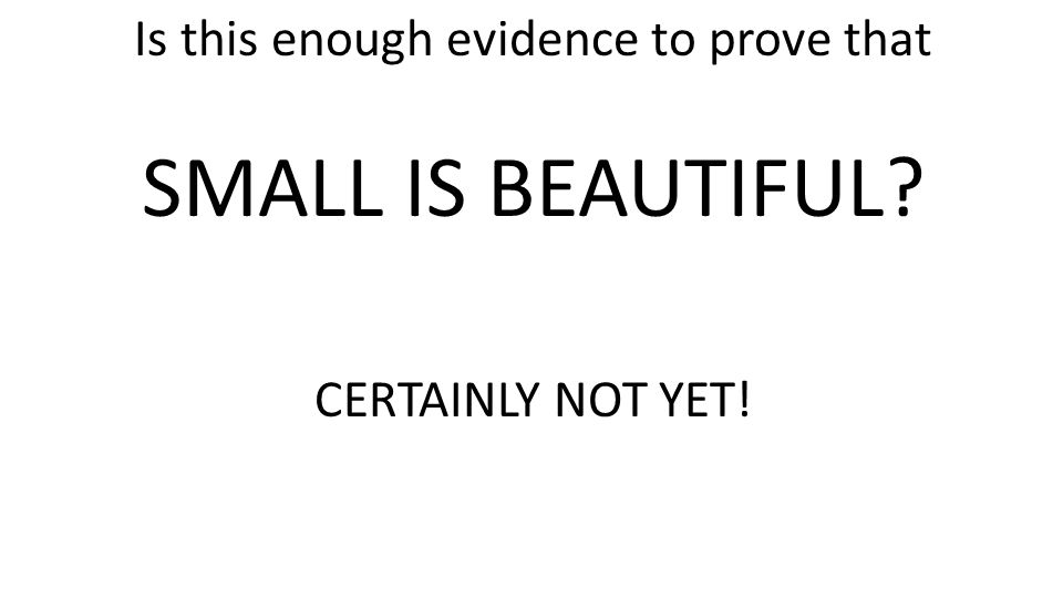 Is this enough evidence to prove that SMALL IS BEAUTIFUL CERTAINLY NOT YET!