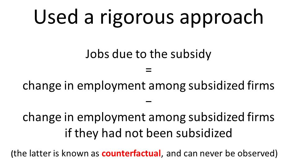 Used a rigorous approach Jobs due to the subsidy = change in employment among subsidized firms change in employment among subsidized firms if they had not been subsidized ( the latter is known as counterfactual, and can never be observed)